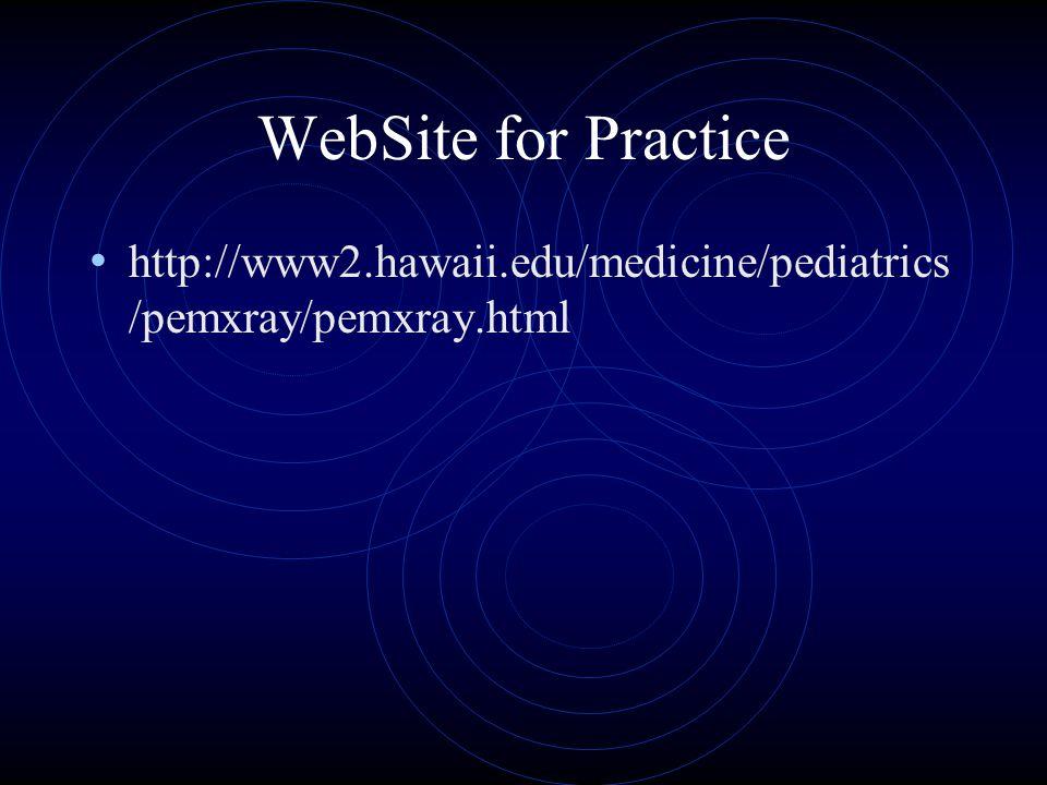 WebSite for Practice http://www2.hawaii.edu/medicine/pediatrics /pemxray/pemxray.html