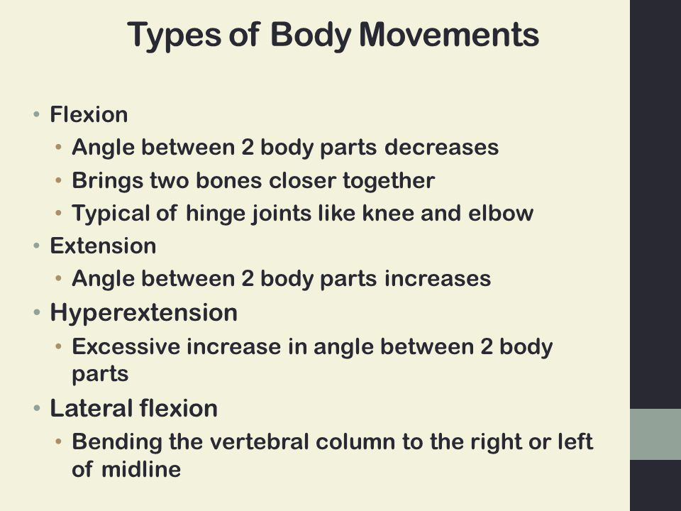 Types of Body Movements Flexion Angle between 2 body parts decreases Brings two bones closer together Typical of hinge joints like knee and elbow Exte