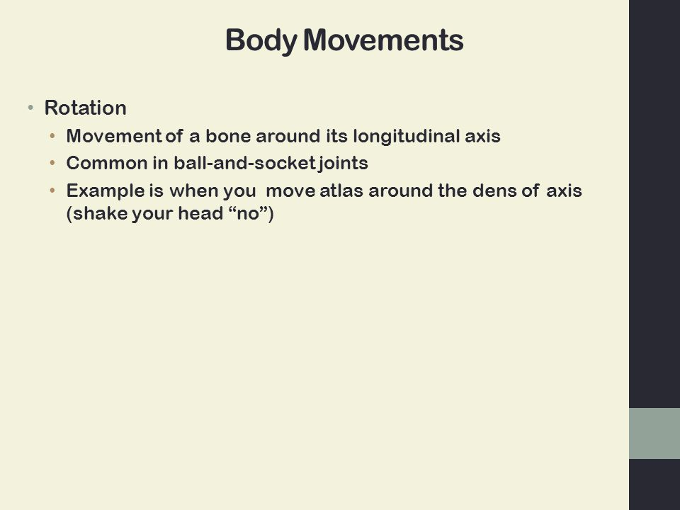 Rotation Movement of a bone around its longitudinal axis Common in ball-and-socket joints Example is when you move atlas around the dens of axis (shake your head no )