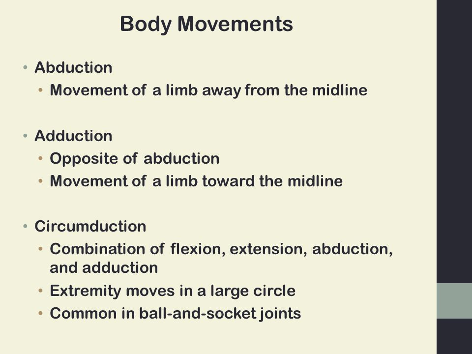 Abduction Movement of a limb away from the midline Adduction Opposite of abduction Movement of a limb toward the midline Circumduction Combination of