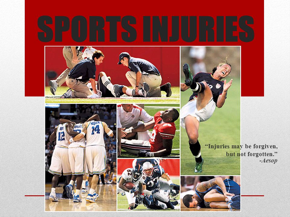 SPORTS INJURIES Injuries may be forgiven, but not forgotten. -Aesop