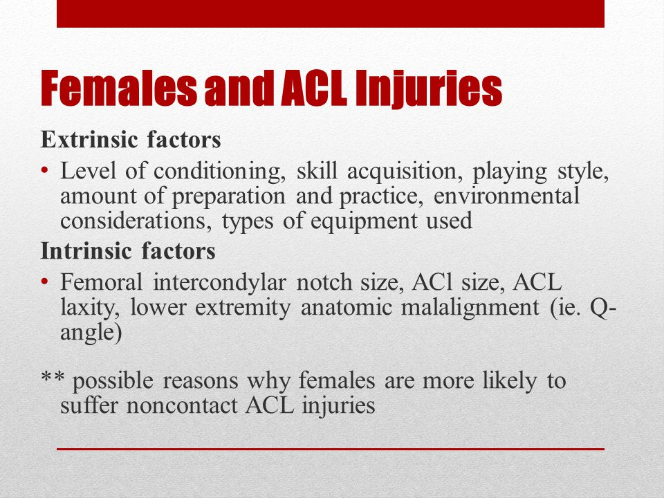 Females and ACL Injuries Extrinsic factors Level of conditioning, skill acquisition, playing style, amount of preparation and practice, environmental considerations, types of equipment used Intrinsic factors Femoral intercondylar notch size, ACl size, ACL laxity, lower extremity anatomic malalignment (ie.