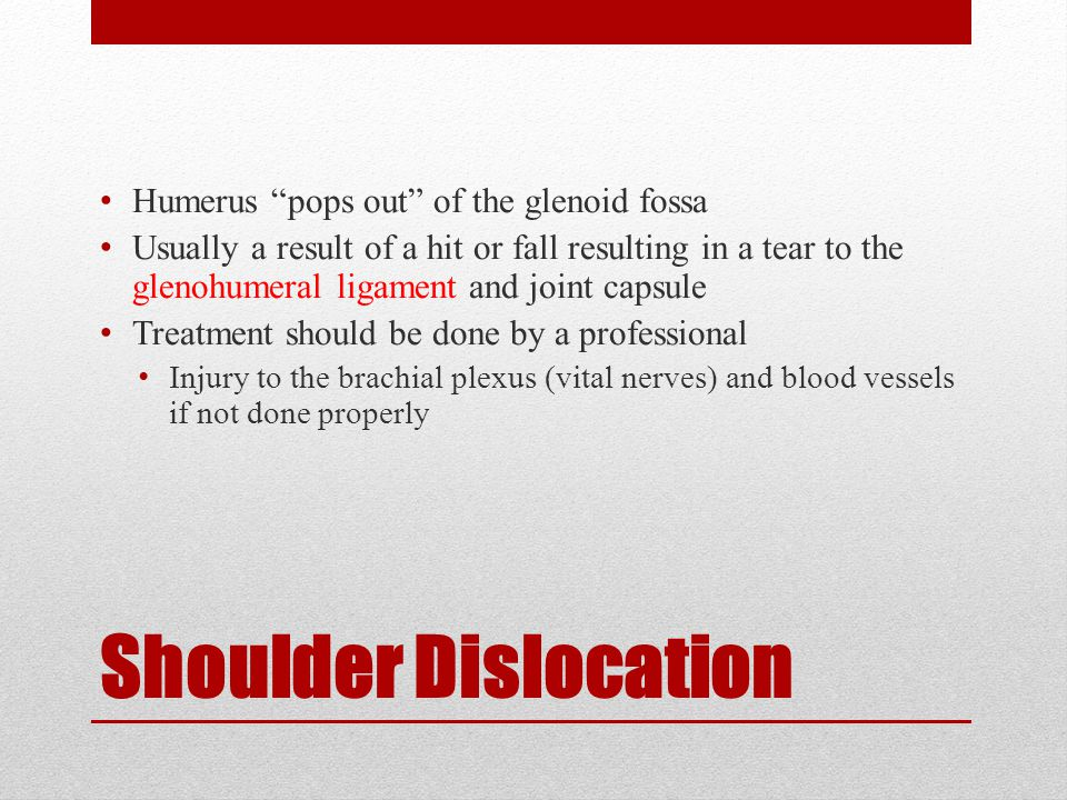 Shoulder Dislocation Humerus pops out of the glenoid fossa Usually a result of a hit or fall resulting in a tear to the glenohumeral ligament and joint capsule Treatment should be done by a professional Injury to the brachial plexus (vital nerves) and blood vessels if not done properly