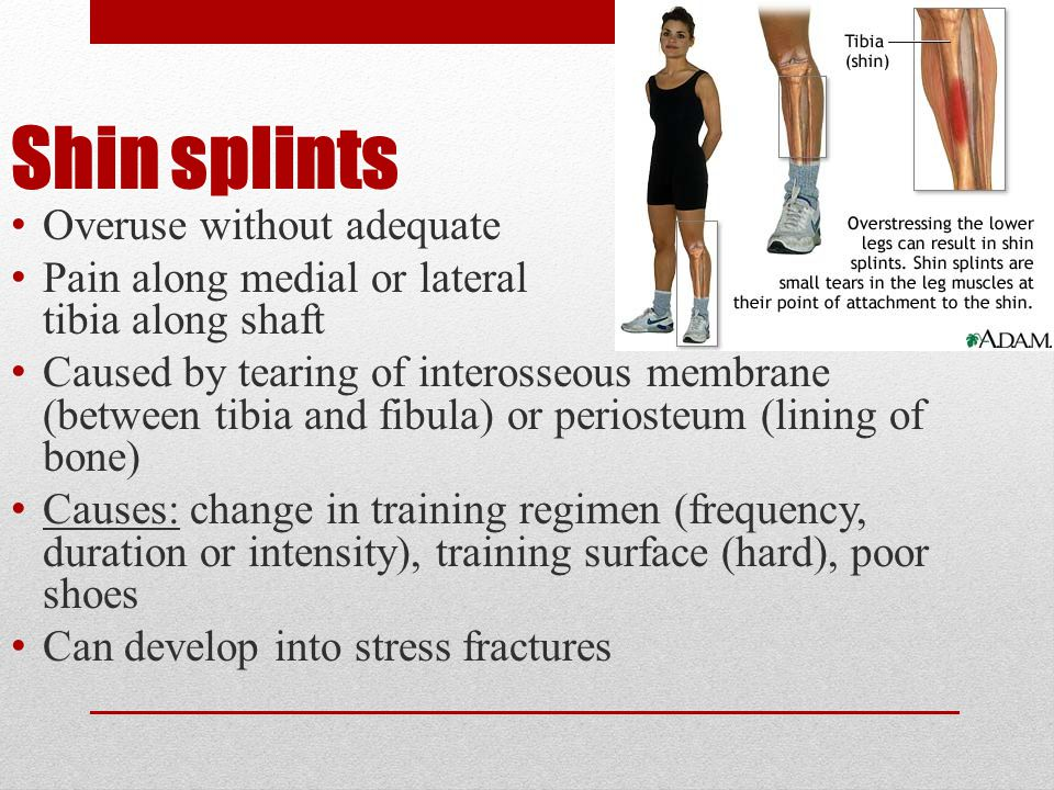 Shin splints Overuse without adequate recovery Pain along medial or lateral side of tibia along shaft Caused by tearing of interosseous membrane (between tibia and fibula) or periosteum (lining of bone) Causes: change in training regimen (frequency, duration or intensity), training surface (hard), poor shoes Can develop into stress fractures