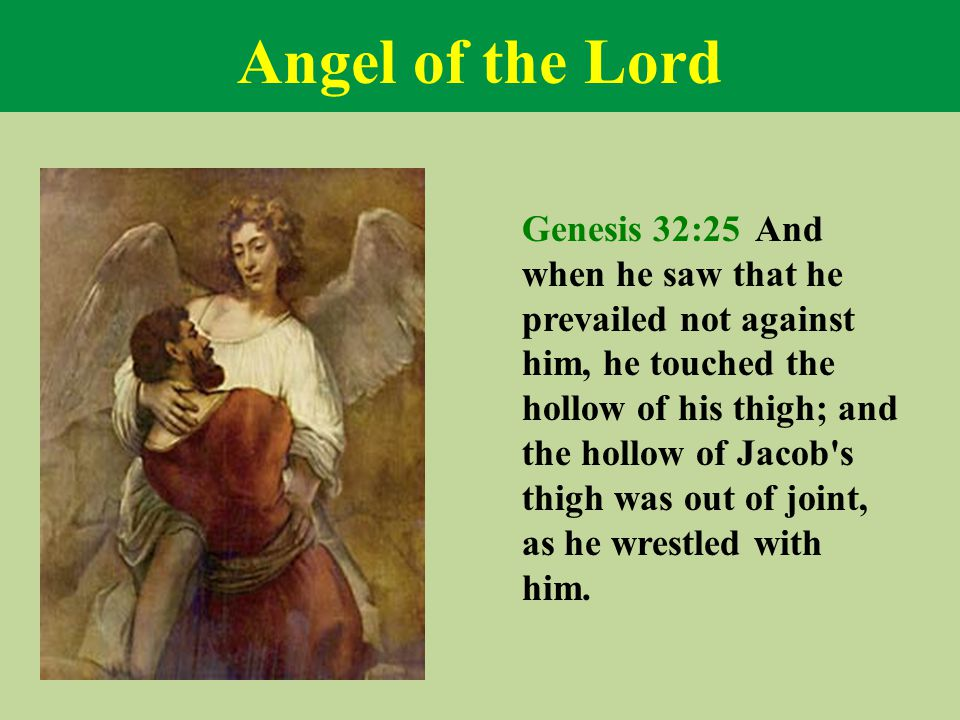 Angel of the Lord Genesis 32:25 And when he saw that he prevailed not against him, he touched the hollow of his thigh; and the hollow of Jacob's thigh