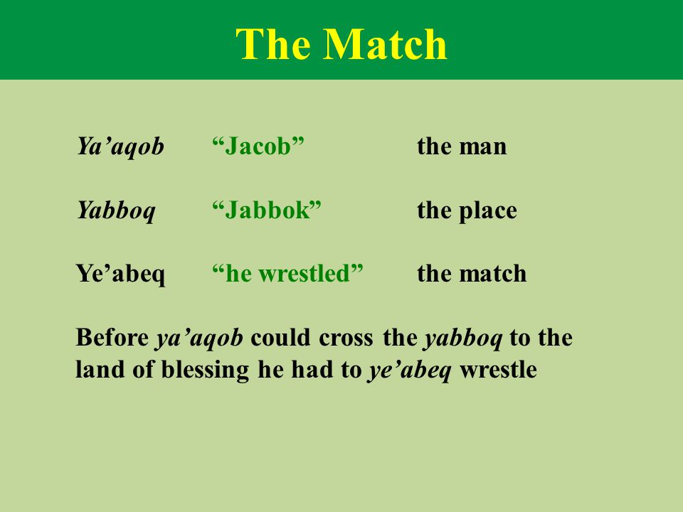"The Match Ya'aqob ""Jacob""the man Yabboq""Jabbok""the place Ye'abeq""he wrestled""the match Before ya'aqob could cross the yabboq to the land of blessing h"