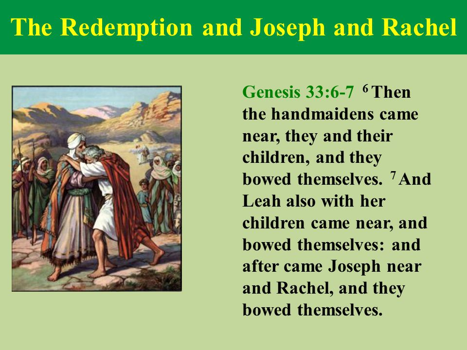 The Redemption and Joseph and Rachel Genesis 33:6-7 6 Then the handmaidens came near, they and their children, and they bowed themselves. 7 And Leah a