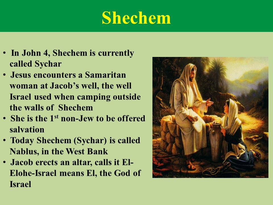 Shechem In John 4, Shechem is currently called Sychar Jesus encounters a Samaritan woman at Jacob's well, the well Israel used when camping outside th