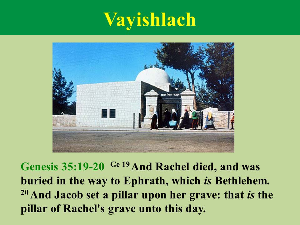 Vayishlach Genesis 35:19-20 Ge 19 And Rachel died, and was buried in the way to Ephrath, which is Bethlehem. 20 And Jacob set a pillar upon her grave:
