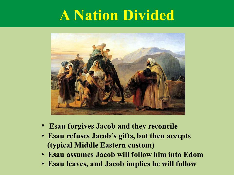 A Nation Divided Esau forgives Jacob and they reconcile Esau refuses Jacob's gifts, but then accepts (typical Middle Eastern custom) Esau assumes Jaco