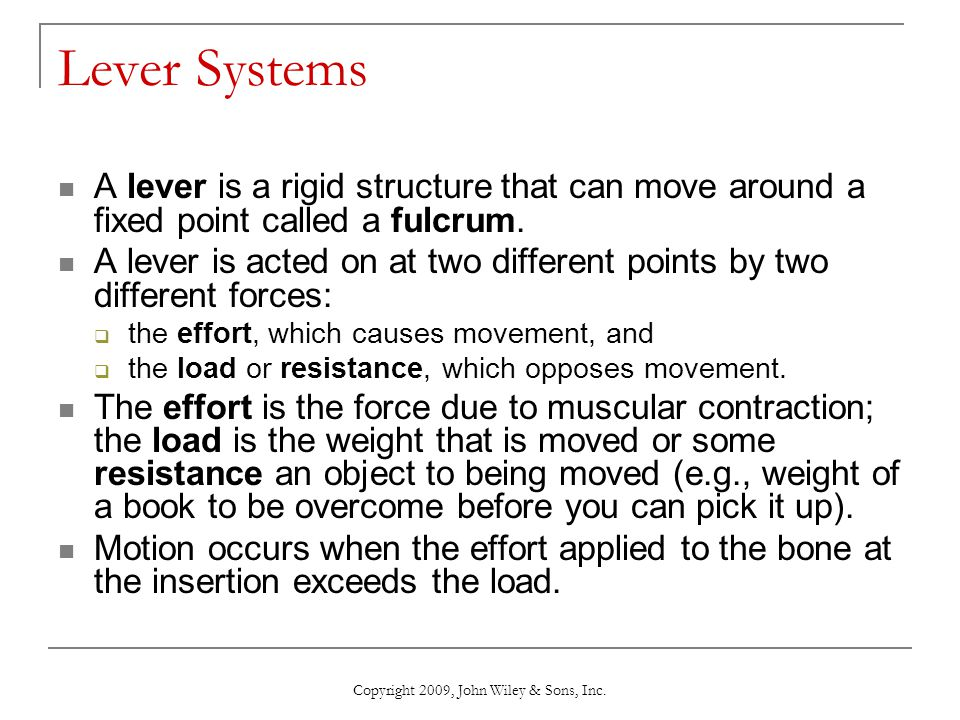 Copyright 2009, John Wiley & Sons, Inc. Lever Systems A lever is a rigid structure that can move around a fixed point called a fulcrum. A lever is act