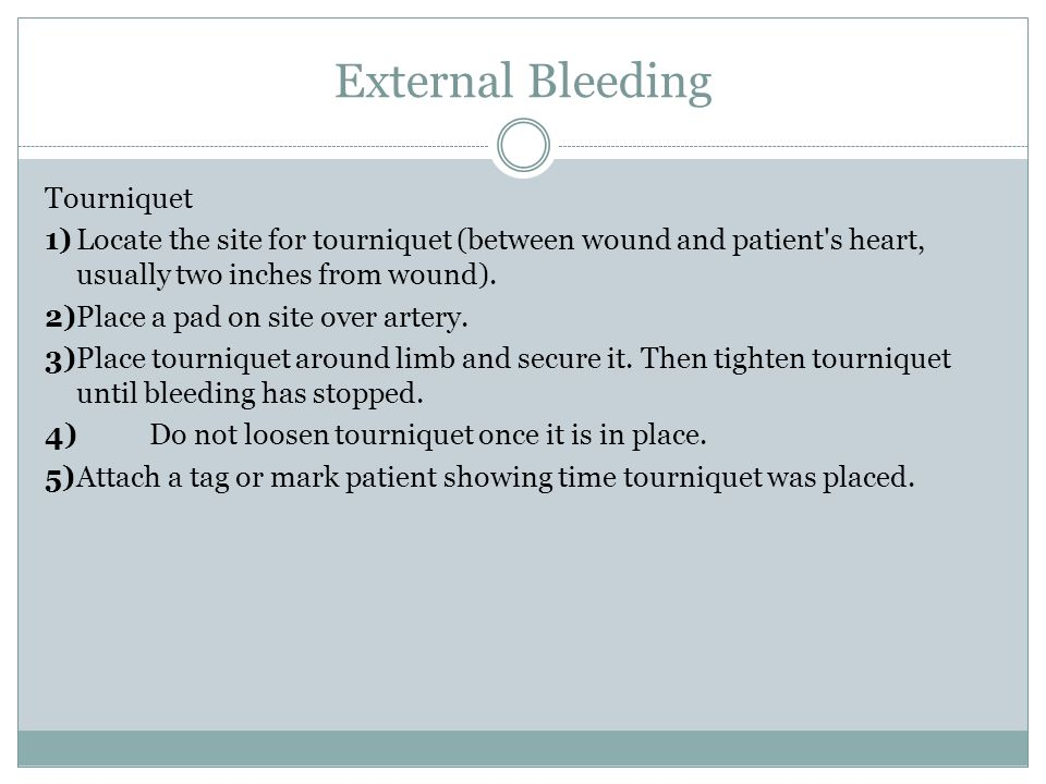 External Bleeding Tourniquet 1)Locate the site for tourniquet (between wound and patient's heart, usually two inches from wound). 2)Place a pad on sit