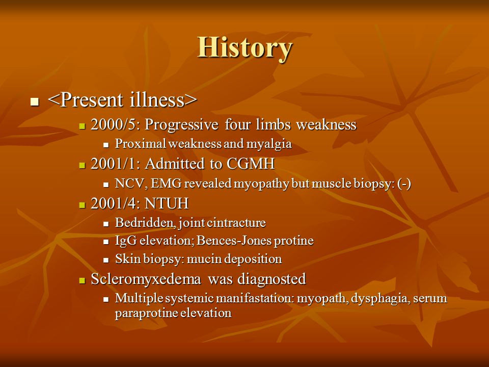 History 2000/5: Progressive four limbs weakness 2000/5: Progressive four limbs weakness Proximal weakness and myalgia Proximal weakness and myalgia 2001/1: Admitted to CGMH 2001/1: Admitted to CGMH NCV, EMG revealed myopathy but muscle biopsy: (-) NCV, EMG revealed myopathy but muscle biopsy: (-) 2001/4: NTUH 2001/4: NTUH Bedridden, joint cintracture Bedridden, joint cintracture IgG elevation; Bences-Jones protine IgG elevation; Bences-Jones protine Skin biopsy: mucin deposition Skin biopsy: mucin deposition Scleromyxedema was diagnosted Scleromyxedema was diagnosted Multiple systemic manifastation: myopath, dysphagia, serum paraprotine elevation Multiple systemic manifastation: myopath, dysphagia, serum paraprotine elevation