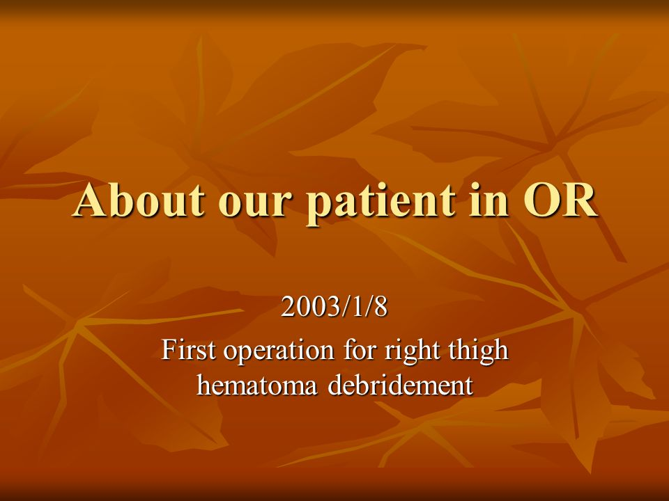 About our patient in OR 2003/1/8 First operation for right thigh hematoma debridement