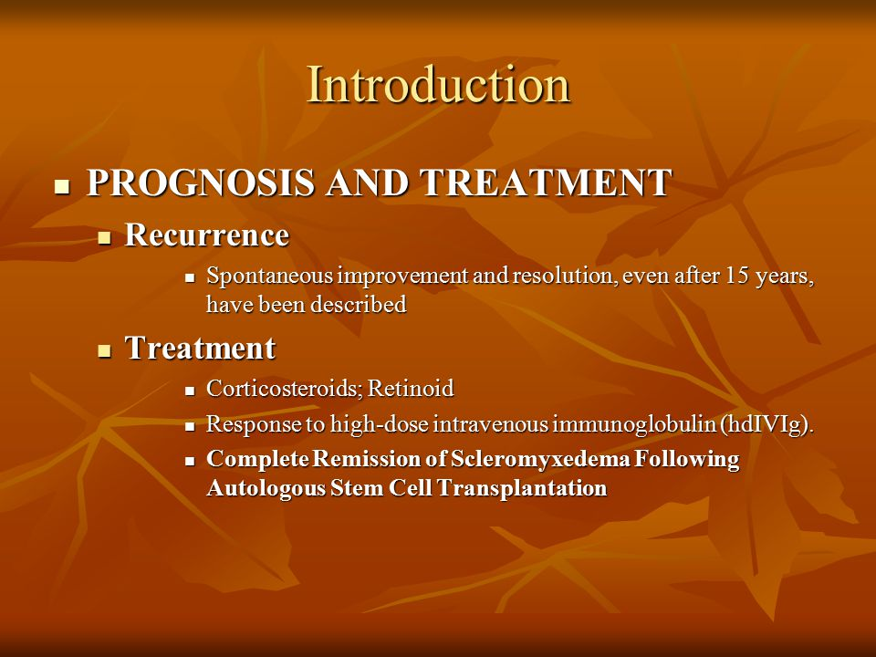 Introduction PROGNOSIS AND TREATMENT PROGNOSIS AND TREATMENT Recurrence Recurrence Spontaneous improvement and resolution, even after 15 years, have been described Spontaneous improvement and resolution, even after 15 years, have been described Treatment Treatment Corticosteroids; Retinoid Corticosteroids; Retinoid Response to high-dose intravenous immunoglobulin (hdIVIg).