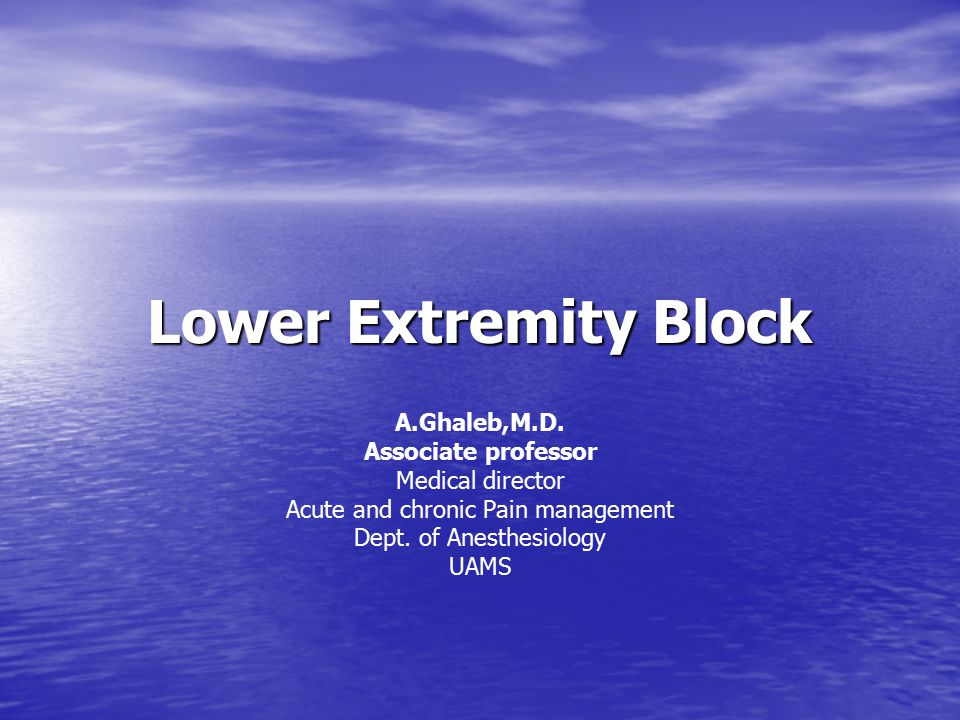 Lower Extremity Block A.Ghaleb,M.D. Associate professor Medical director Acute and chronic Pain management Dept. of Anesthesiology UAMS