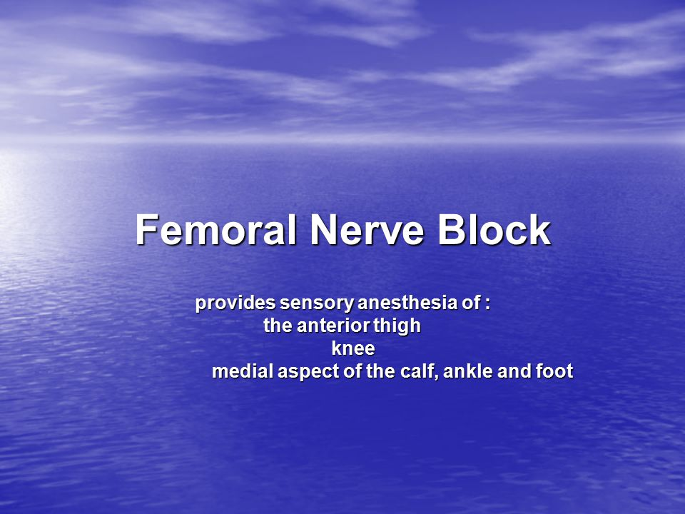 Femoral Nerve Block provides sensory anesthesia of : the anterior thigh knee knee medial aspect of the calf, ankle and foot medial aspect of the calf,
