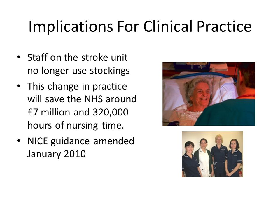 Implications For Clinical Practice Staff on the stroke unit no longer use stockings This change in practice will save the NHS around £7 million and 320,000 hours of nursing time.