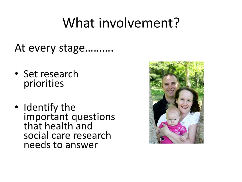 What involvement? At every stage………. Set research priorities Identify the important questions that health and social care research needs to answer