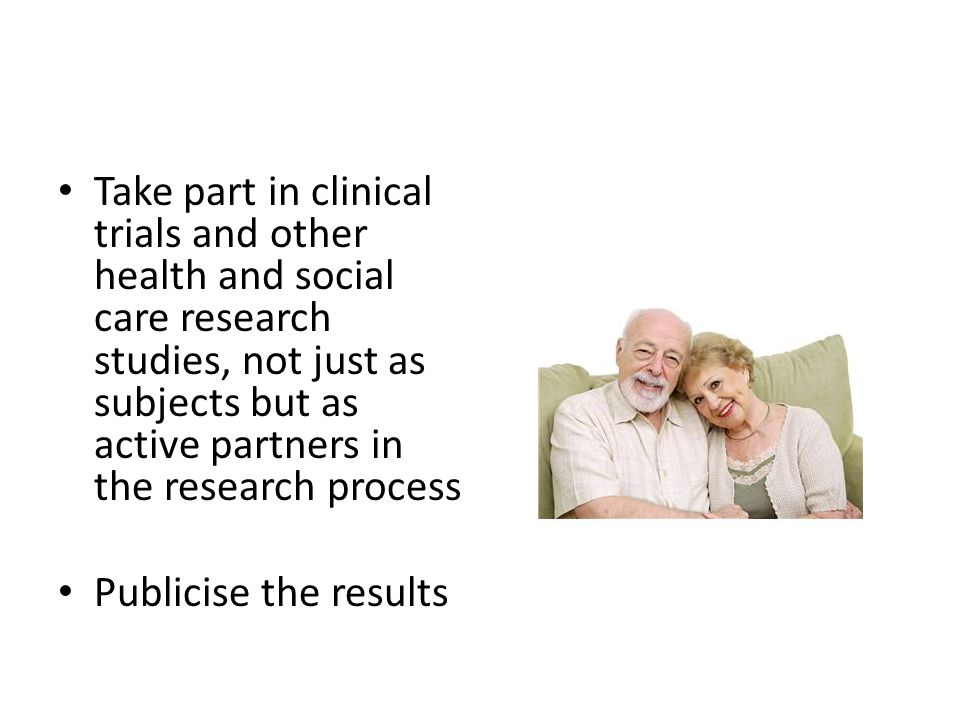 Take part in clinical trials and other health and social care research studies, not just as subjects but as active partners in the research process Pu