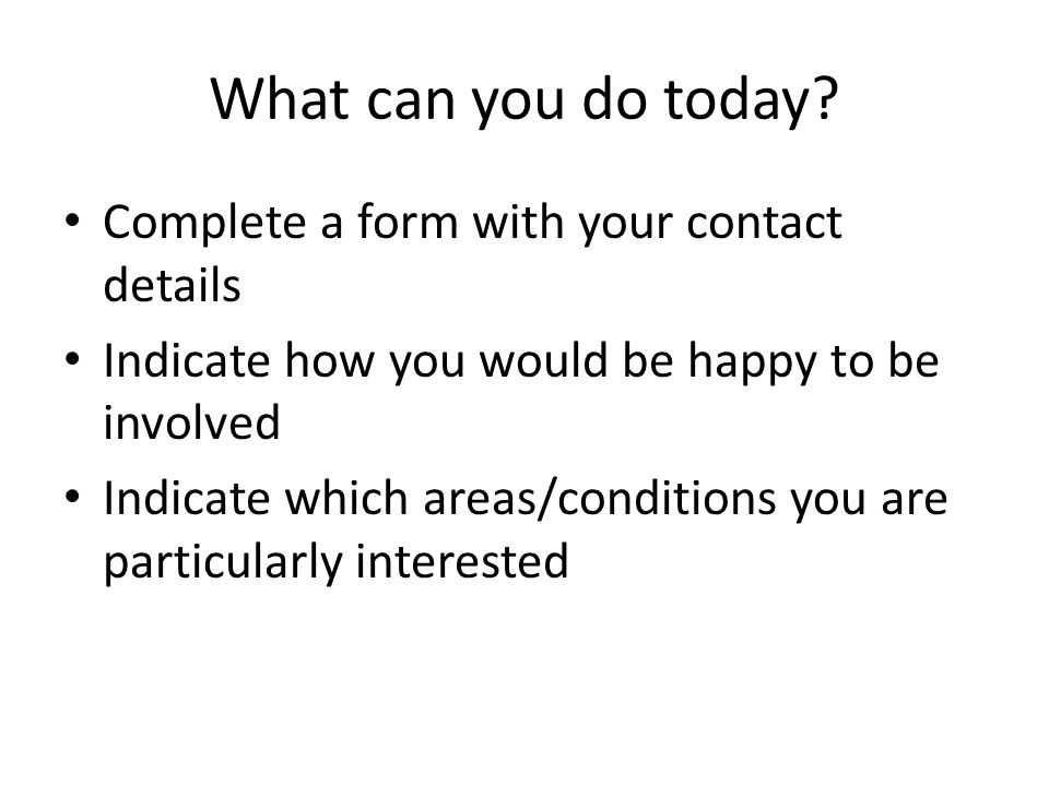 What can you do today? Complete a form with your contact details Indicate how you would be happy to be involved Indicate which areas/conditions you ar