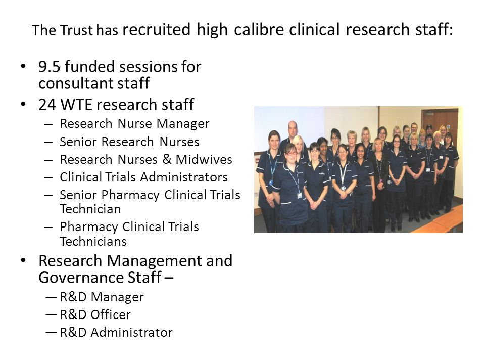 The Trust has recruited high calibre clinical research staff: 9.5 funded sessions for consultant staff 24 WTE research staff – Research Nurse Manager