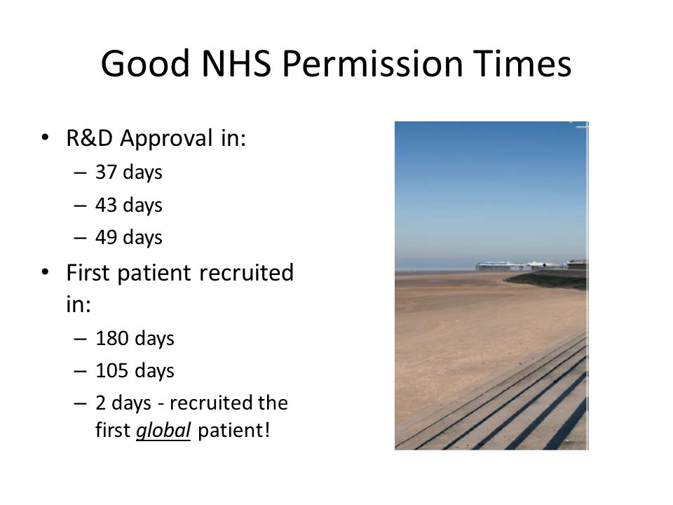 Good NHS Permission Times R&D Approval in: – 37 days – 43 days – 49 days First patient recruited in: – 180 days – 105 days – 2 days - recruited the first global patient!