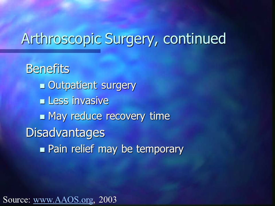 Arthroscopic Surgery, continued Benefits Outpatient surgery Outpatient surgery Less invasive Less invasive May reduce recovery time May reduce recovery timeDisadvantages Pain relief may be temporary Pain relief may be temporary Source: www.AAOS.org, 2003www.AAOS.org
