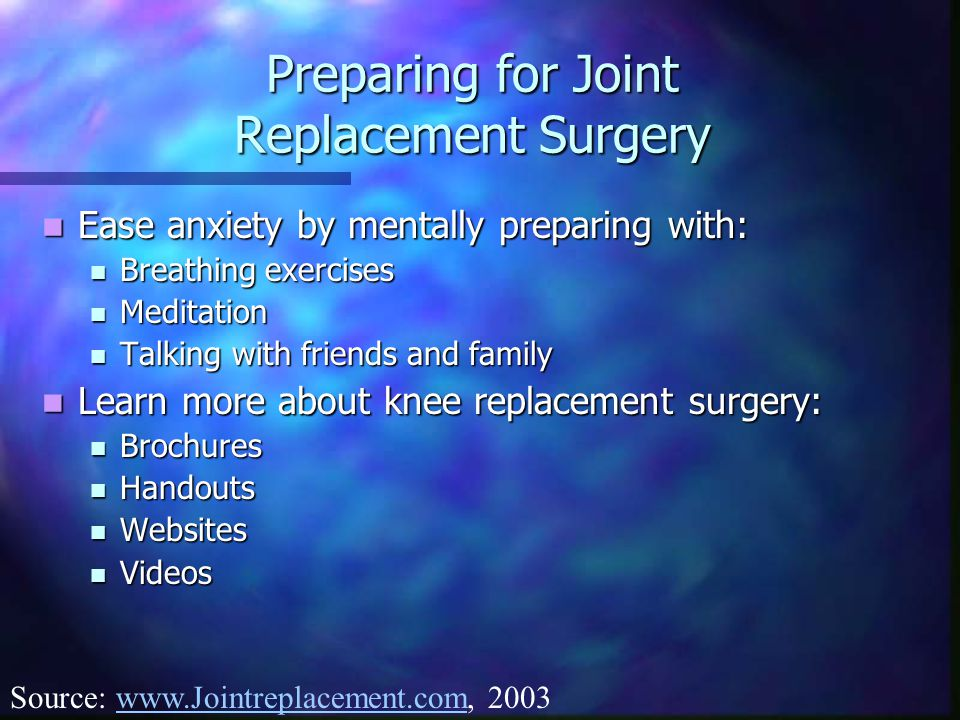 Preparing for Joint Replacement Surgery Ease anxiety by mentally preparing with: Ease anxiety by mentally preparing with: Breathing exercises Breathing exercises Meditation Meditation Talking with friends and family Talking with friends and family Learn more about knee replacement surgery: Learn more about knee replacement surgery: Brochures Brochures Handouts Handouts Websites Websites Videos Videos Source: www.Jointreplacement.com, 2003www.Jointreplacement.com