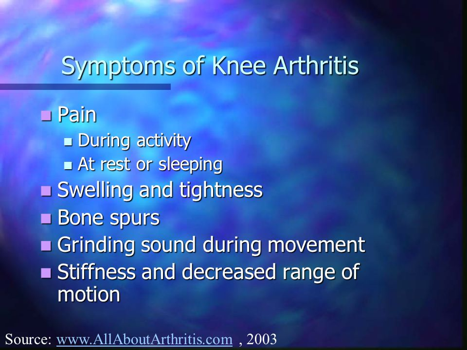Symptoms of Knee Arthritis Pain Pain During activity During activity At rest or sleeping At rest or sleeping Swelling and tightness Swelling and tightness Bone spurs Bone spurs Grinding sound during movement Grinding sound during movement Stiffness and decreased range of motion Stiffness and decreased range of motion Source: www.AllAboutArthritis.com, 2003www.AllAboutArthritis.com