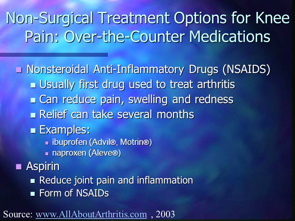 Non-Surgical Treatment Options for Knee Pain: Over-the-Counter Medications Nonsteroidal Anti-Inflammatory Drugs (NSAIDS) Nonsteroidal Anti-Inflammatory Drugs (NSAIDS) Usually first drug used to treat arthritis Usually first drug used to treat arthritis Can reduce pain, swelling and redness Can reduce pain, swelling and redness Relief can take several months Relief can take several months Examples: Examples: ibuprofen ( Advil ®, Motrin ® ) ibuprofen ( Advil ®, Motrin ® ) naproxen ( Aleve ® ) naproxen ( Aleve ® ) Aspirin Aspirin Reduce joint pain and inflammation Reduce joint pain and inflammation Form of NSAIDs Form of NSAIDs Source: www.AllAboutArthritis.com, 2003www.AllAboutArthritis.com