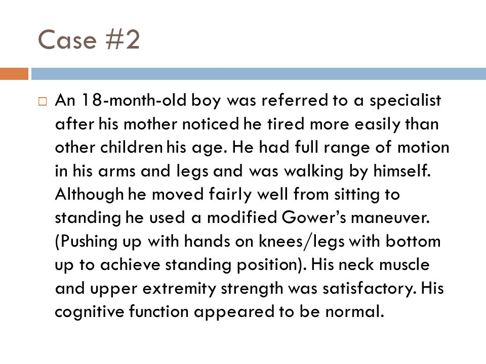 Case #2  An 18-month-old boy was referred to a specialist after his mother noticed he tired more easily than other children his age. He had full rang