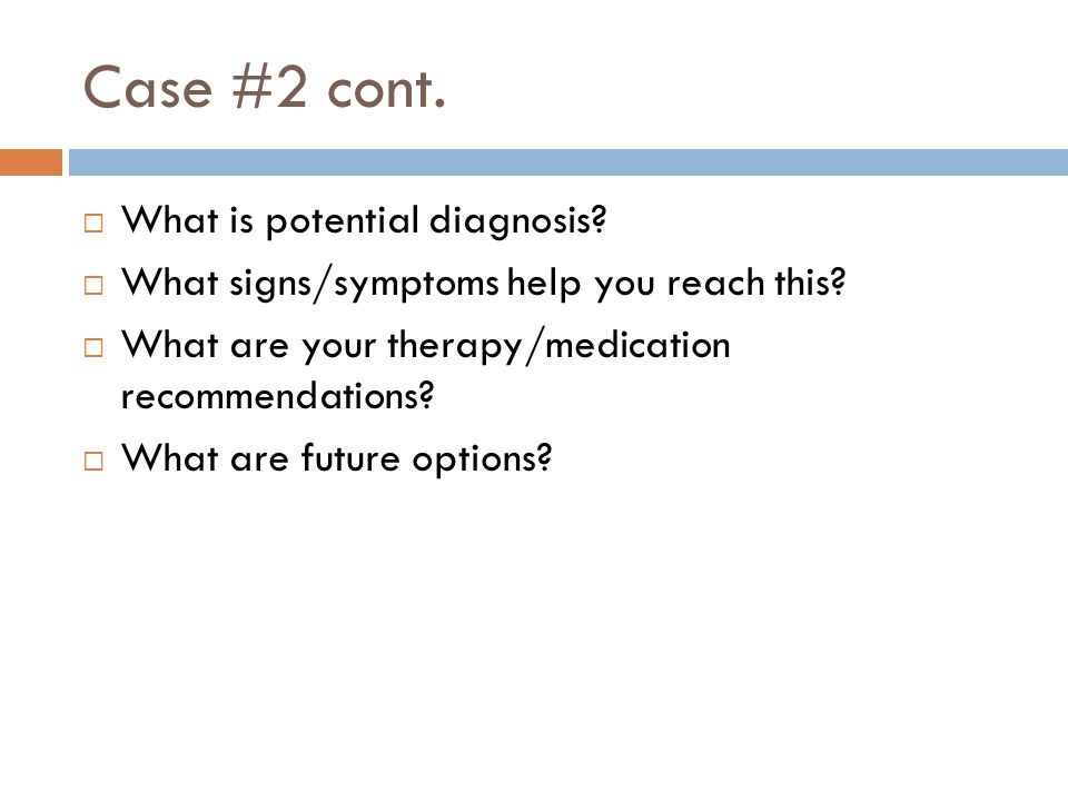 Case #2 cont.  What is potential diagnosis?  What signs/symptoms help you reach this?  What are your therapy/medication recommendations?  What are