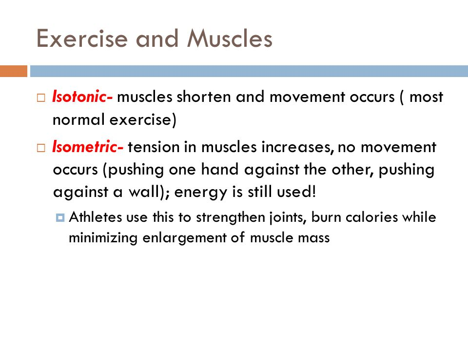 Exercise and Muscles  Isotonic- muscles shorten and movement occurs ( most normal exercise)  Isometric- tension in muscles increases, no movement oc