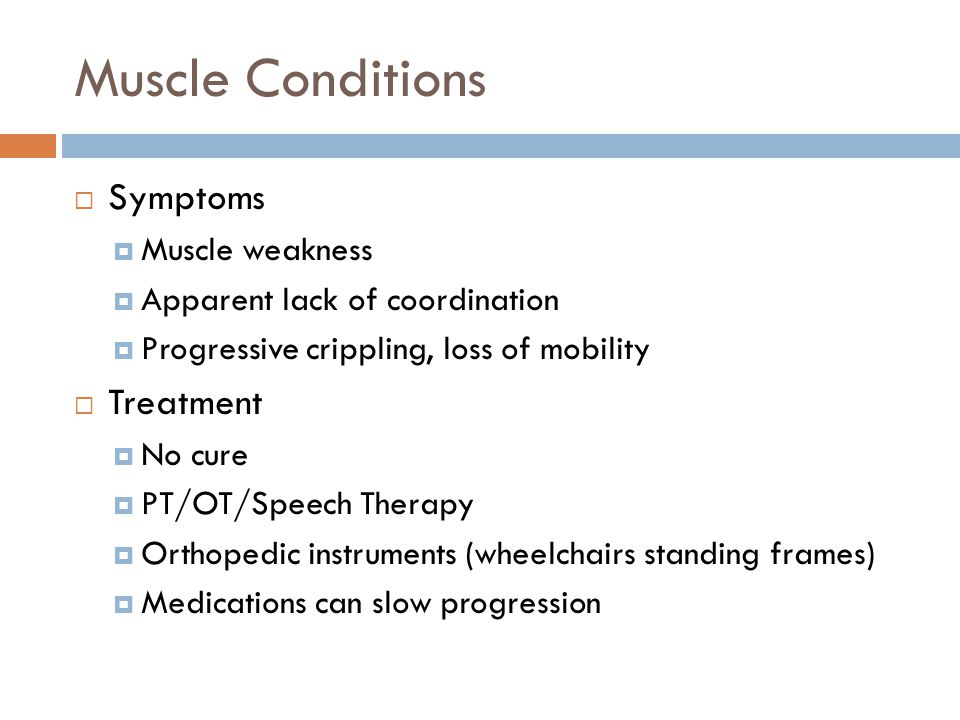 Muscle Conditions  Symptoms  Muscle weakness  Apparent lack of coordination  Progressive crippling, loss of mobility  Treatment  No cure  PT/OT