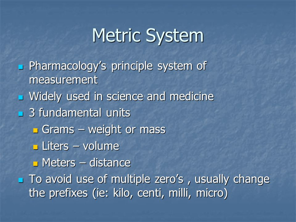 Metric System Pharmacology's principle system of measurement Pharmacology's principle system of measurement Widely used in science and medicine Widely used in science and medicine 3 fundamental units 3 fundamental units Grams – weight or mass Grams – weight or mass Liters – volume Liters – volume Meters – distance Meters – distance To avoid use of multiple zero's, usually change the prefixes (ie: kilo, centi, milli, micro) To avoid use of multiple zero's, usually change the prefixes (ie: kilo, centi, milli, micro)