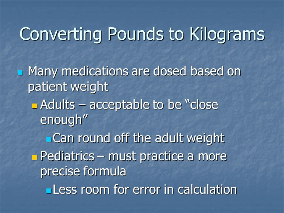 Converting Pounds to Kilograms Many medications are dosed based on patient weight Many medications are dosed based on patient weight Adults – acceptable to be close enough Adults – acceptable to be close enough Can round off the adult weight Can round off the adult weight Pediatrics – must practice a more precise formula Pediatrics – must practice a more precise formula Less room for error in calculation Less room for error in calculation