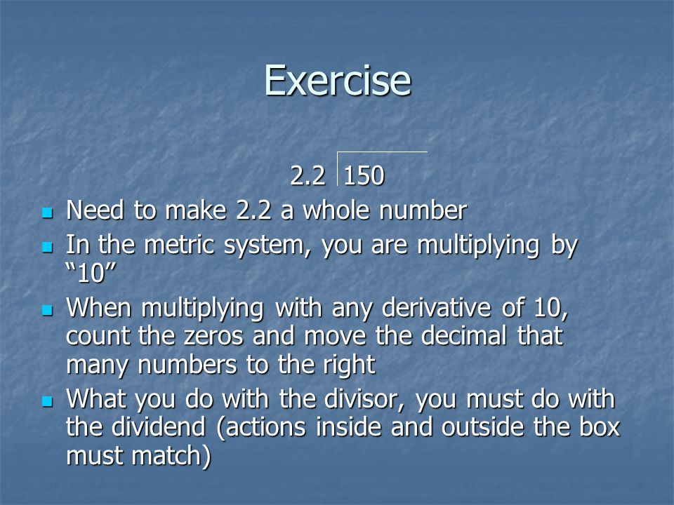 Exercise 2.2 150 Need to make 2.2 a whole number Need to make 2.2 a whole number In the metric system, you are multiplying by 10 In the metric system, you are multiplying by 10 When multiplying with any derivative of 10, count the zeros and move the decimal that many numbers to the right When multiplying with any derivative of 10, count the zeros and move the decimal that many numbers to the right What you do with the divisor, you must do with the dividend (actions inside and outside the box must match) What you do with the divisor, you must do with the dividend (actions inside and outside the box must match)