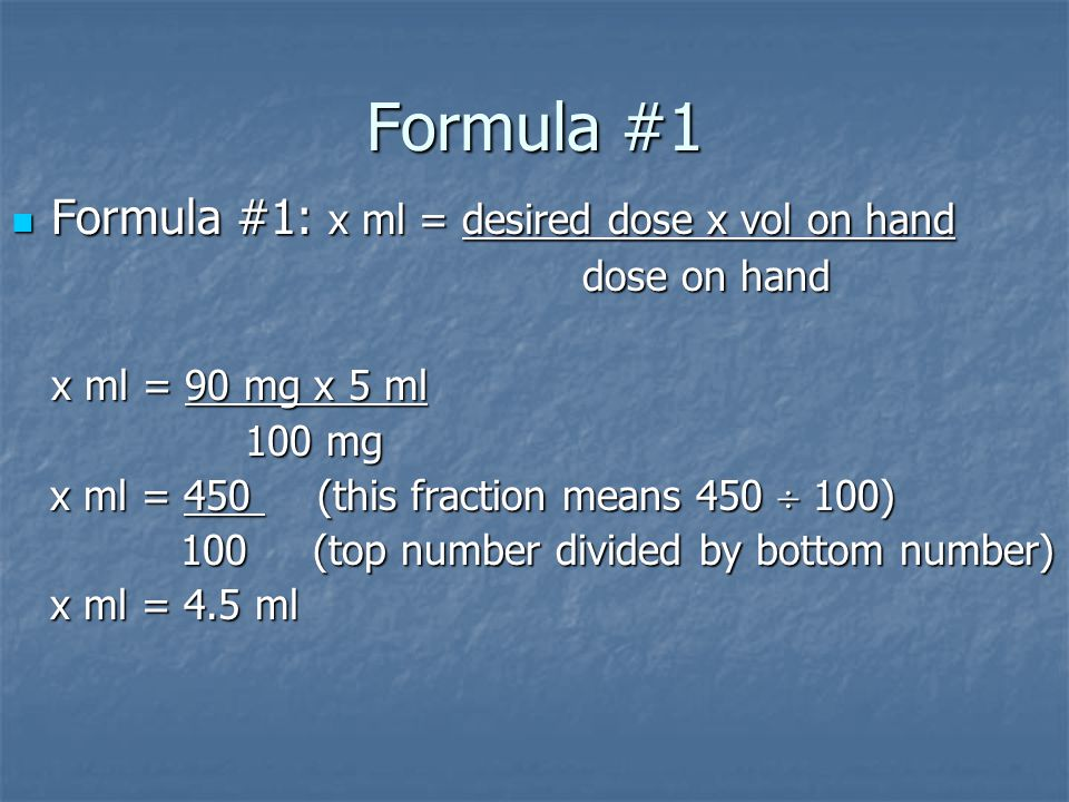 Formula #1 Formula #1: x ml = desired dose x vol on hand Formula #1: x ml = desired dose x vol on hand dose on hand dose on hand x ml = 90 mg x 5 ml 100 mg 100 mg x ml = 450 (this fraction means 450  100) x ml = 450 (this fraction means 450  100) 100 (top number divided by bottom number) 100 (top number divided by bottom number) x ml = 4.5 ml x ml = 4.5 ml