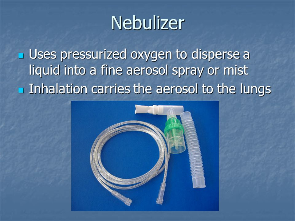 Nebulizer Uses pressurized oxygen to disperse a liquid into a fine aerosol spray or mist Uses pressurized oxygen to disperse a liquid into a fine aerosol spray or mist Inhalation carries the aerosol to the lungs Inhalation carries the aerosol to the lungs