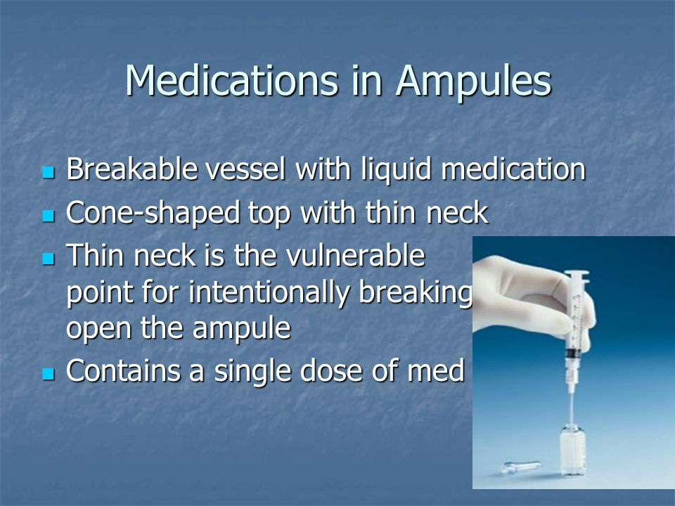 Medications in Ampules Breakable vessel with liquid medication Breakable vessel with liquid medication Cone-shaped top with thin neck Cone-shaped top with thin neck Thin neck is the vulnerable point for intentionally breaking open the ampule Thin neck is the vulnerable point for intentionally breaking open the ampule Contains a single dose of med Contains a single dose of med