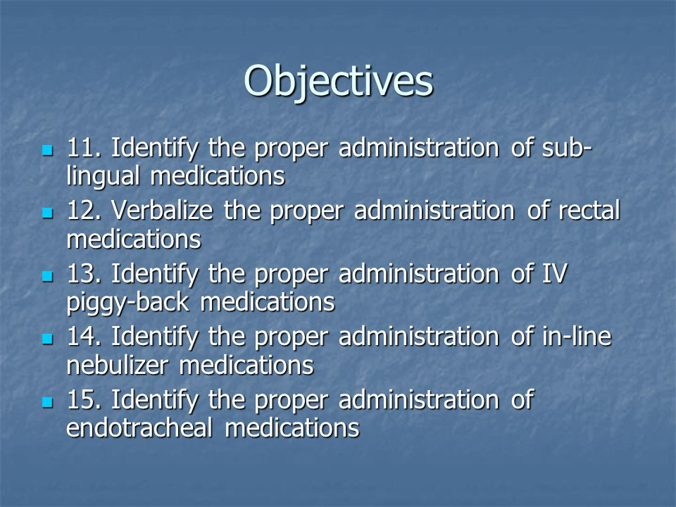 Objectives 11.Identify the proper administration of sub- lingual medications 11.