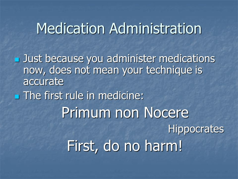 Just because you administer medications now, does not mean your technique is accurate Just because you administer medications now, does not mean your technique is accurate The first rule in medicine: The first rule in medicine: Primum non Nocere Hippocrates First, do no harm!