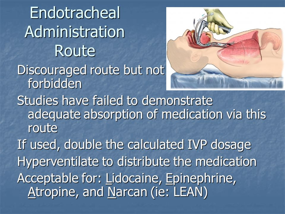 Endotracheal Administration Route Discouraged route but not forbidden Studies have failed to demonstrate adequate absorption of medication via this route If used, double the calculated IVP dosage Hyperventilate to distribute the medication Acceptable for: Lidocaine, Epinephrine, Atropine, and Narcan (ie: LEAN)