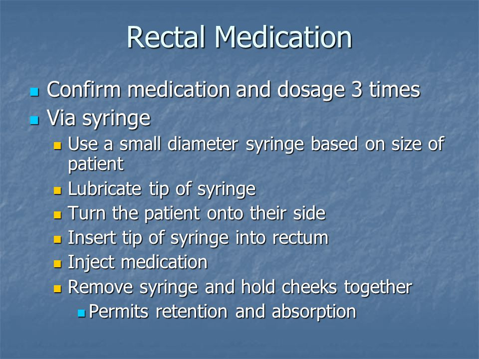 Rectal Medication Confirm medication and dosage 3 times Confirm medication and dosage 3 times Via syringe Via syringe Use a small diameter syringe based on size of patient Use a small diameter syringe based on size of patient Lubricate tip of syringe Lubricate tip of syringe Turn the patient onto their side Turn the patient onto their side Insert tip of syringe into rectum Insert tip of syringe into rectum Inject medication Inject medication Remove syringe and hold cheeks together Remove syringe and hold cheeks together Permits retention and absorption Permits retention and absorption