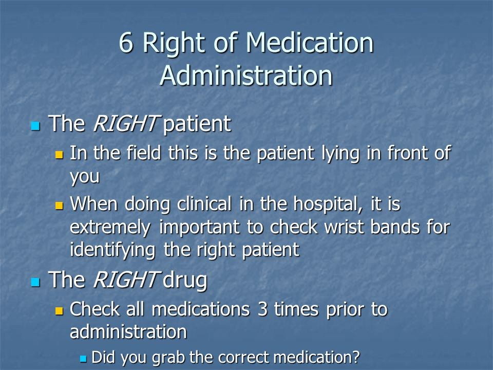 6 Right of Medication Administration The RIGHT patient The RIGHT patient In the field this is the patient lying in front of you In the field this is the patient lying in front of you When doing clinical in the hospital, it is extremely important to check wrist bands for identifying the right patient When doing clinical in the hospital, it is extremely important to check wrist bands for identifying the right patient The RIGHT drug The RIGHT drug Check all medications 3 times prior to administration Check all medications 3 times prior to administration Did you grab the correct medication.
