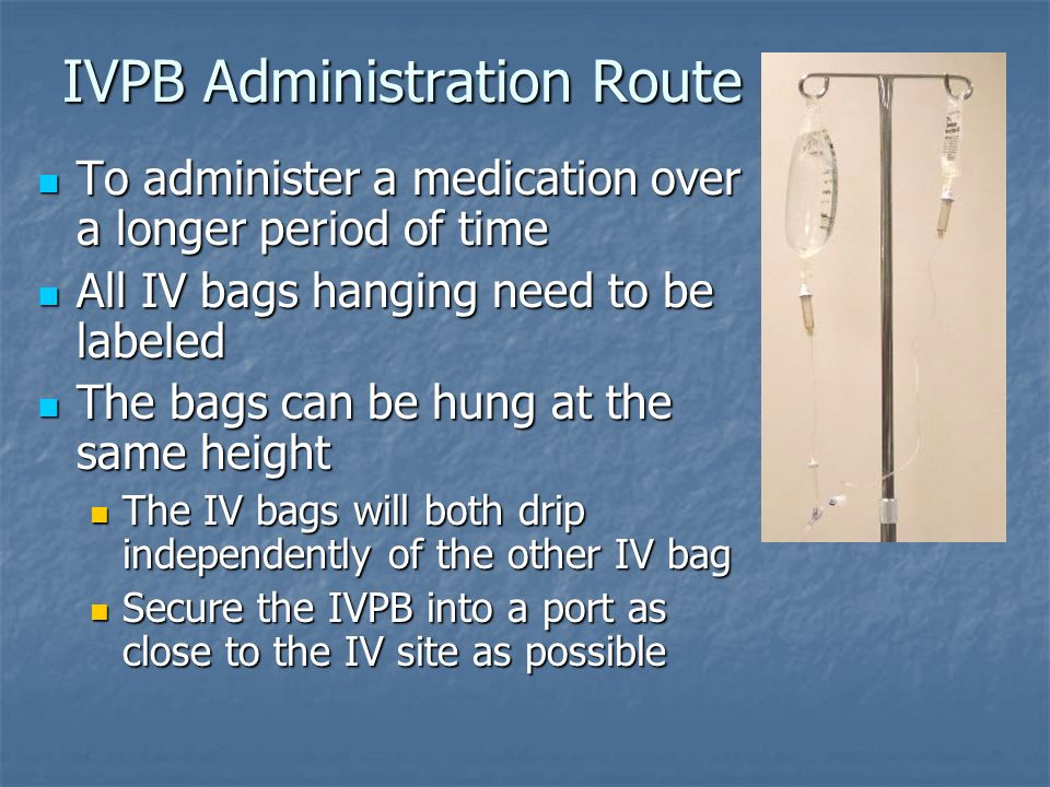IVPB Administration Route To administer a medication over a longer period of time To administer a medication over a longer period of time All IV bags hanging need to be labeled All IV bags hanging need to be labeled The bags can be hung at the same height The bags can be hung at the same height The IV bags will both drip independently of the other IV bag The IV bags will both drip independently of the other IV bag Secure the IVPB into a port as close to the IV site as possible Secure the IVPB into a port as close to the IV site as possible
