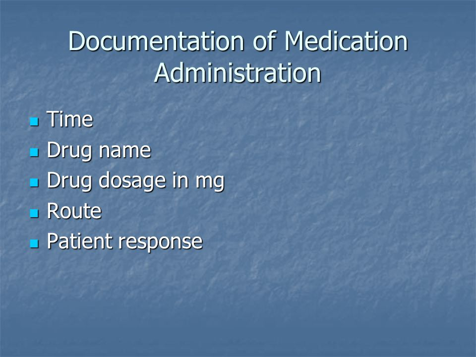 Documentation of Medication Administration Time Time Drug name Drug name Drug dosage in mg Drug dosage in mg Route Route Patient response Patient response