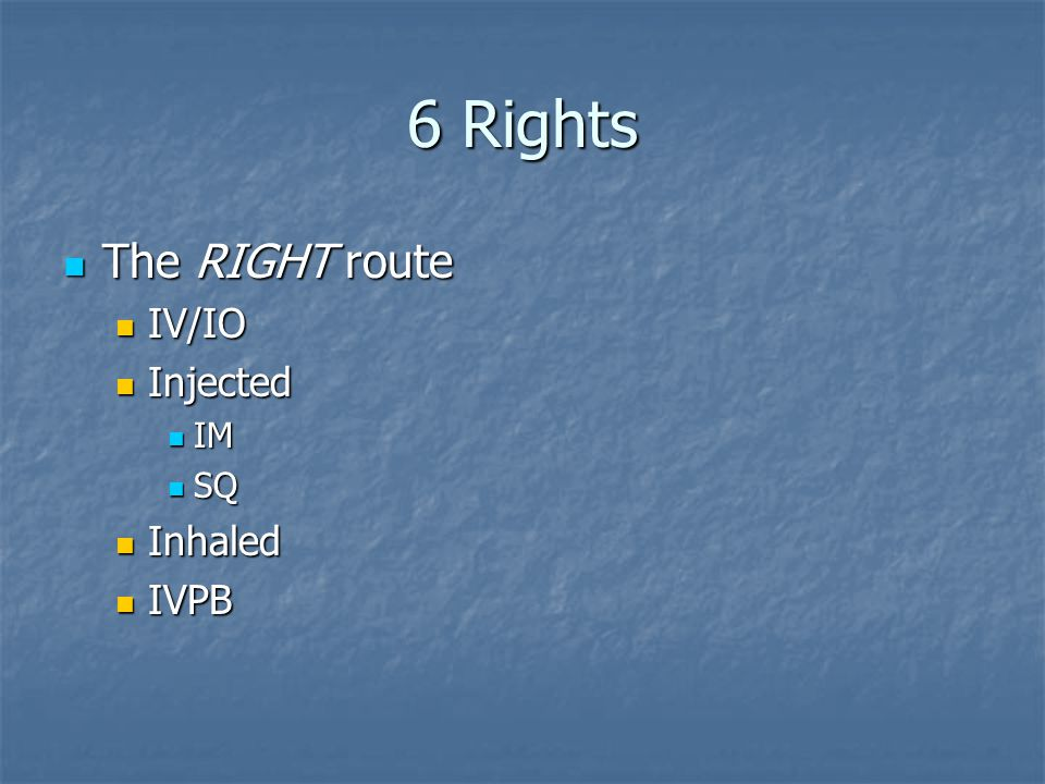 6 Rights The RIGHT route The RIGHT route IV/IO IV/IO Injected Injected IM IM SQ SQ Inhaled Inhaled IVPB IVPB