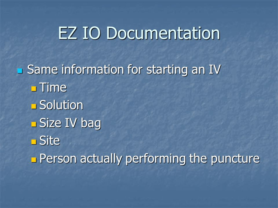 EZ IO Documentation Same information for starting an IV Same information for starting an IV Time Time Solution Solution Size IV bag Size IV bag Site Site Person actually performing the puncture Person actually performing the puncture